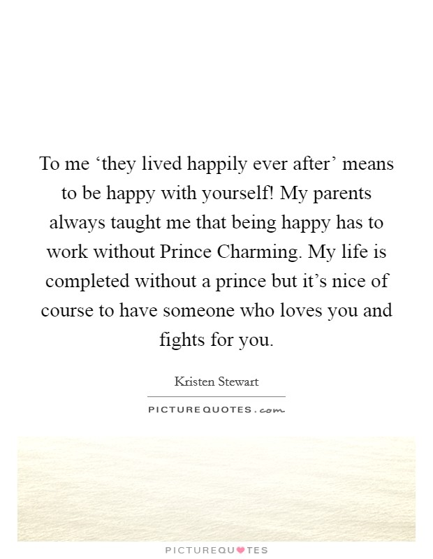 To me 'they lived happily ever after' means to be happy with yourself! My parents always taught me that being happy has to work without Prince Charming. My life is completed without a prince but it's nice of course to have someone who loves you and fights for you Picture Quote #1