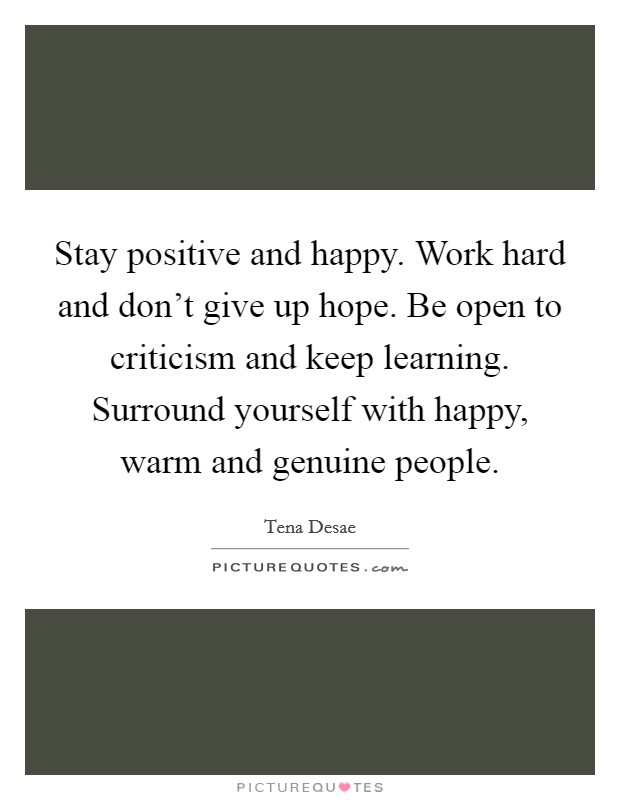 Stay positive and happy. Work hard and don't give up hope. Be open to criticism and keep learning. Surround yourself with happy, warm and genuine people Picture Quote #1