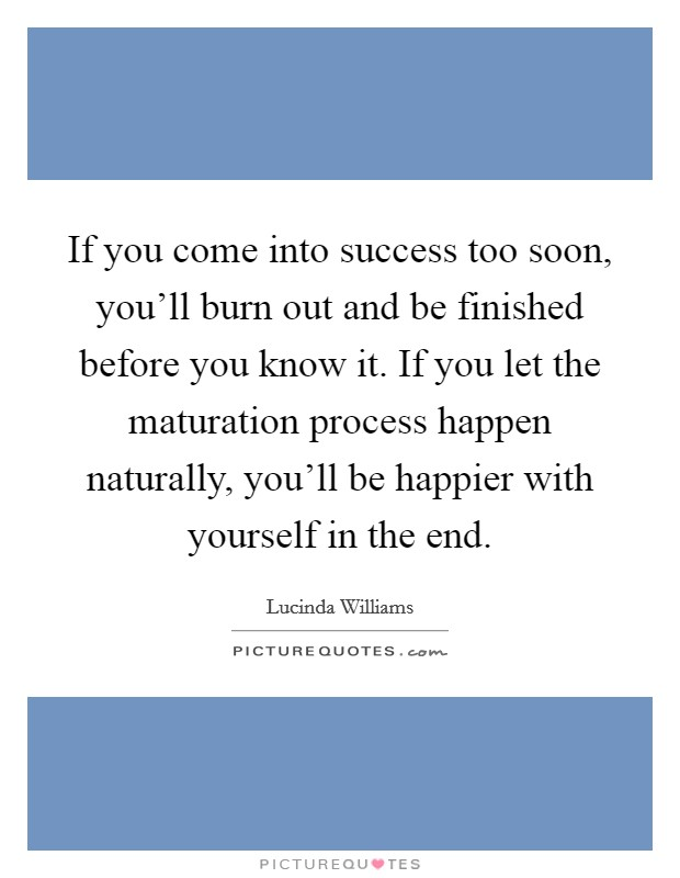 If you come into success too soon, you'll burn out and be finished before you know it. If you let the maturation process happen naturally, you'll be happier with yourself in the end Picture Quote #1