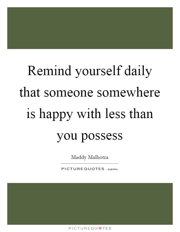 Remind yourself daily that someone somewhere is happy with less than you possess Picture Quote #1