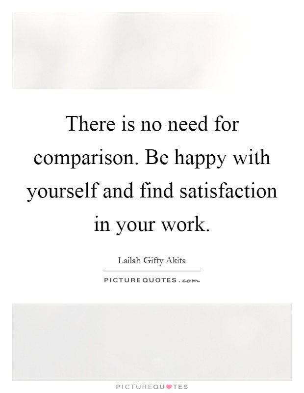 There is no need for comparison. Be happy with yourself and find satisfaction in your work Picture Quote #1