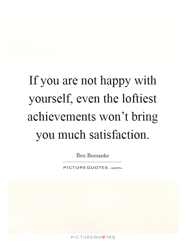 If you are not happy with yourself, even the loftiest achievements won't bring you much satisfaction Picture Quote #1