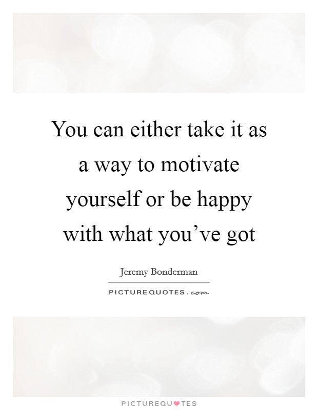You can either take it as a way to motivate yourself or be happy with what you've got Picture Quote #1