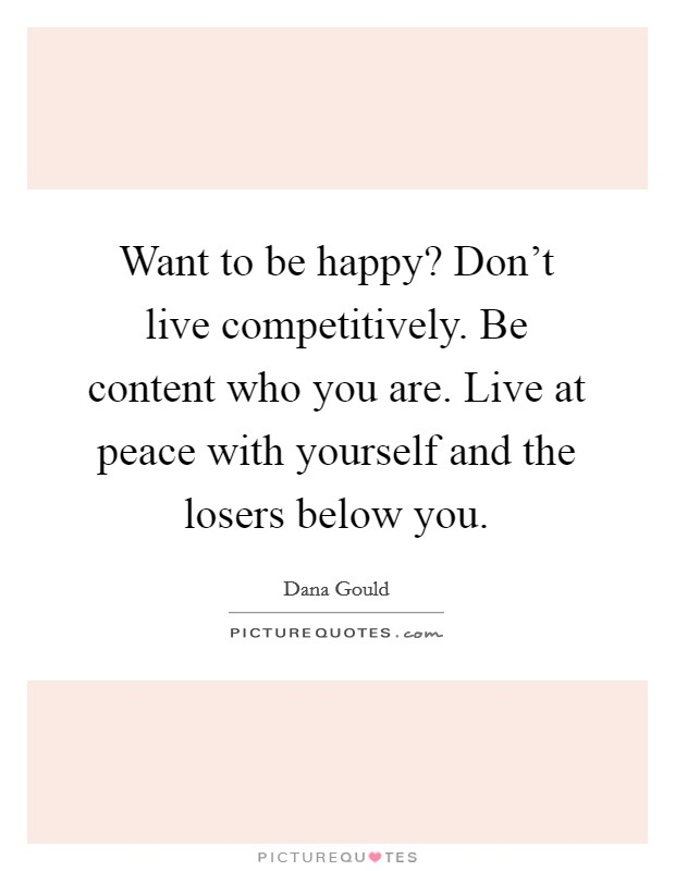 Want to be happy? Don't live competitively. Be content who you are. Live at peace with yourself and the losers below you Picture Quote #1