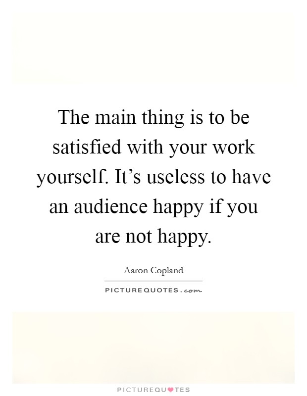 The main thing is to be satisfied with your work yourself. It's useless to have an audience happy if you are not happy Picture Quote #1
