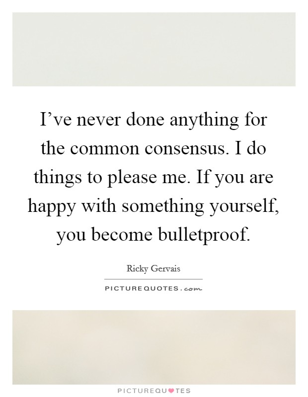 I've never done anything for the common consensus. I do things to please me. If you are happy with something yourself, you become bulletproof Picture Quote #1
