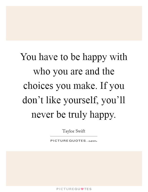 You have to be happy with who you are and the choices you make. If you don't like yourself, you'll never be truly happy Picture Quote #1