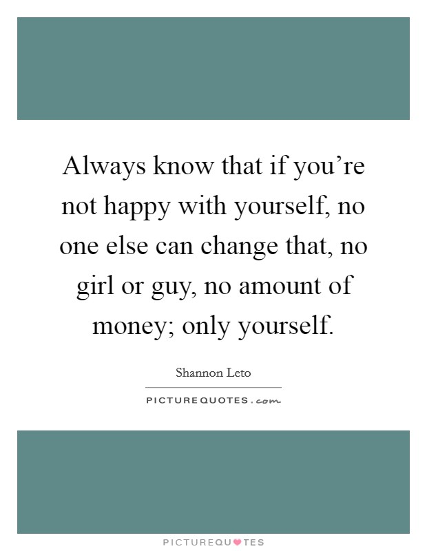 Always know that if you're not happy with yourself, no one else can change that, no girl or guy, no amount of money; only yourself Picture Quote #1