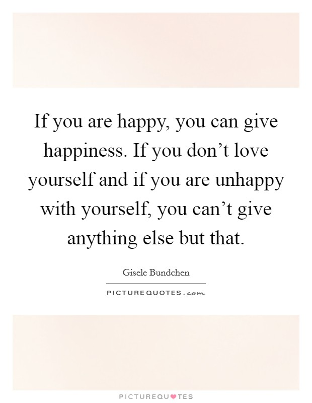 If you are happy, you can give happiness. If you don't love yourself and if you are unhappy with yourself, you can't give anything else but that Picture Quote #1