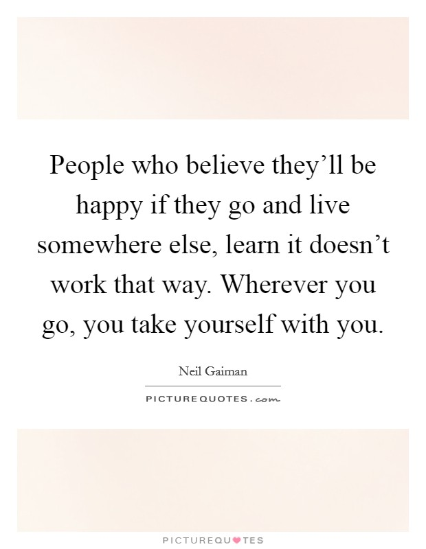 People who believe they'll be happy if they go and live somewhere else, learn it doesn't work that way. Wherever you go, you take yourself with you Picture Quote #1