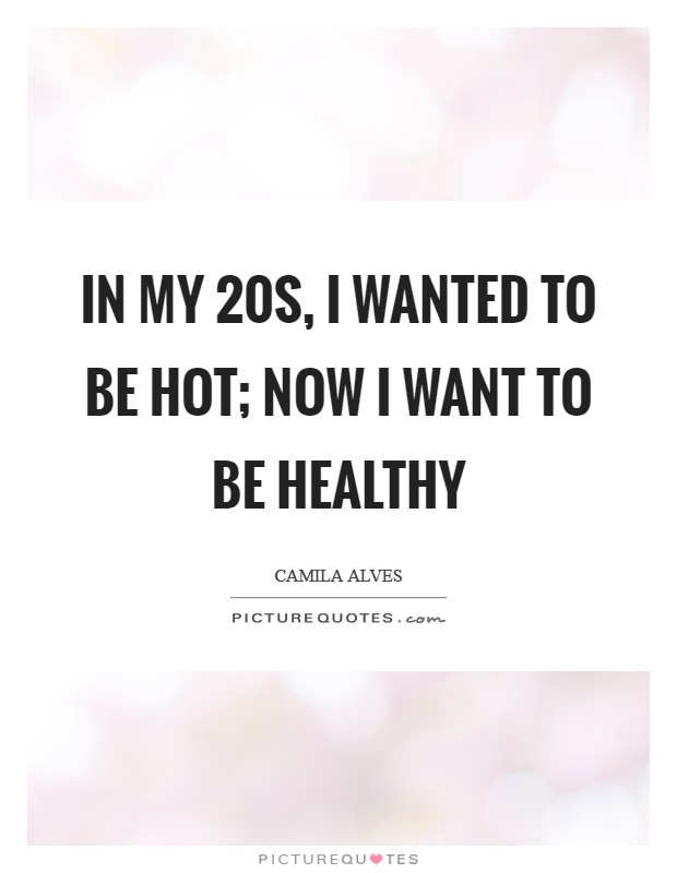 In my 20s, I wanted to be hot; now I want to be healthy Picture Quote #1