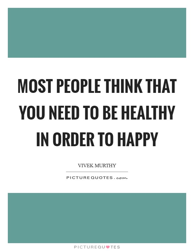 Most people think that you need to be healthy in order to happy Picture Quote #1