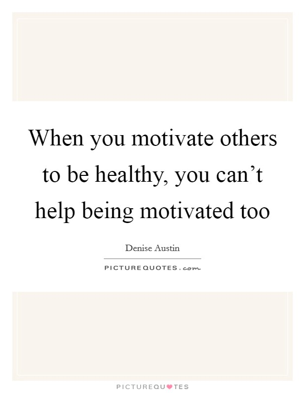 When you motivate others to be healthy, you can't help being motivated too Picture Quote #1