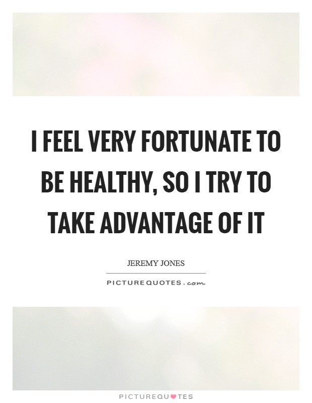 I feel very fortunate to be healthy, so I try to take advantage of it Picture Quote #1