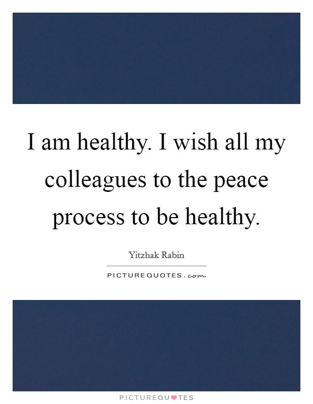 I am healthy. I wish all my colleagues to the peace process to be healthy. Picture Quote #1