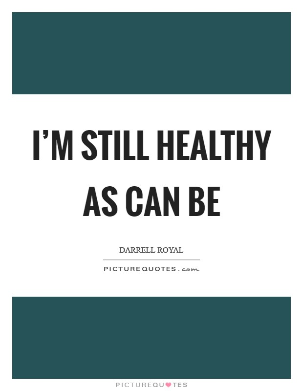 I'm still healthy as can be Picture Quote #1