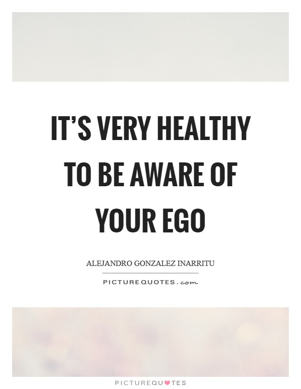 It's very healthy to be aware of your ego Picture Quote #1