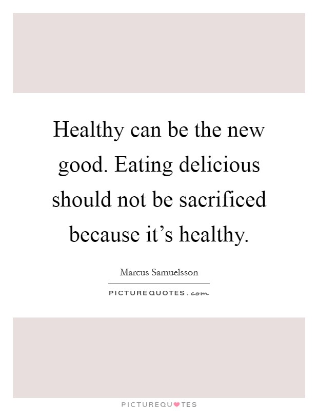 Healthy can be the new good. Eating delicious should not be sacrificed because it's healthy Picture Quote #1