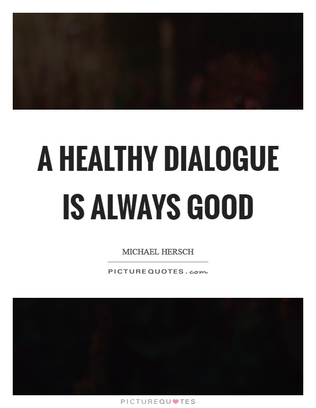 A healthy dialogue is always good Picture Quote #1