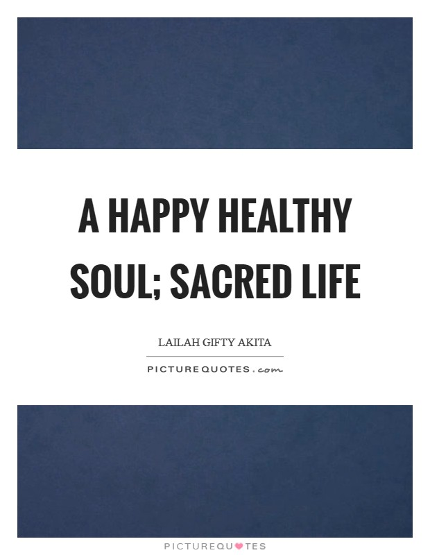 A happy healthy soul; sacred life Picture Quote #1