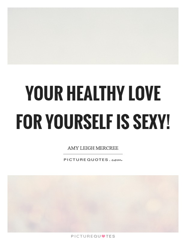 Your healthy love for yourself is sexy! Picture Quote #1