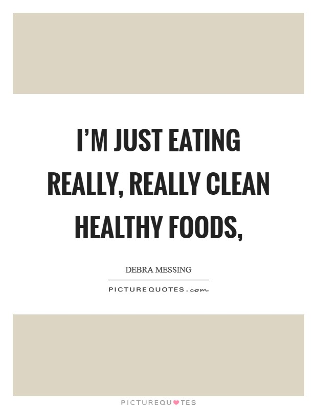 I'm just eating really, really clean healthy foods, Picture Quote #1