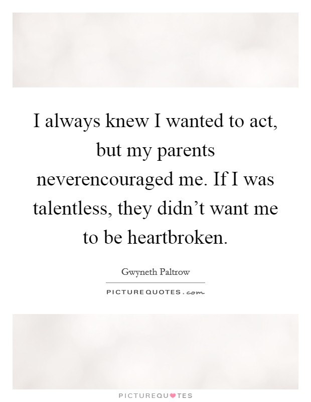I always knew I wanted to act, but my parents neverencouraged me. If I was talentless, they didn't want me to be heartbroken Picture Quote #1