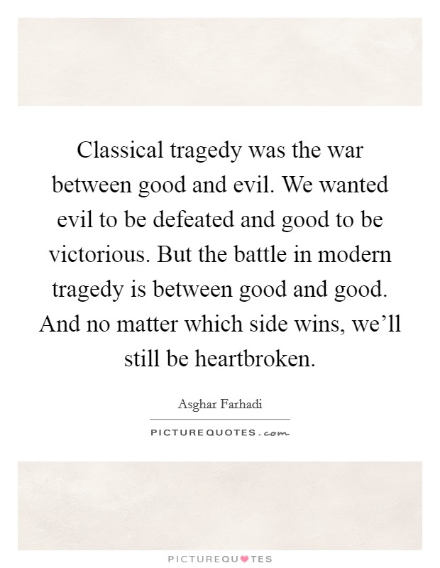 Classical tragedy was the war between good and evil. We wanted evil to be defeated and good to be victorious. But the battle in modern tragedy is between good and good. And no matter which side wins, we'll still be heartbroken Picture Quote #1