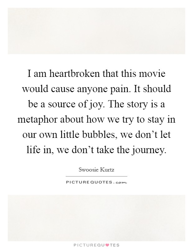 I am heartbroken that this movie would cause anyone pain. It should be a source of joy. The story is a metaphor about how we try to stay in our own little bubbles, we don't let life in, we don't take the journey Picture Quote #1