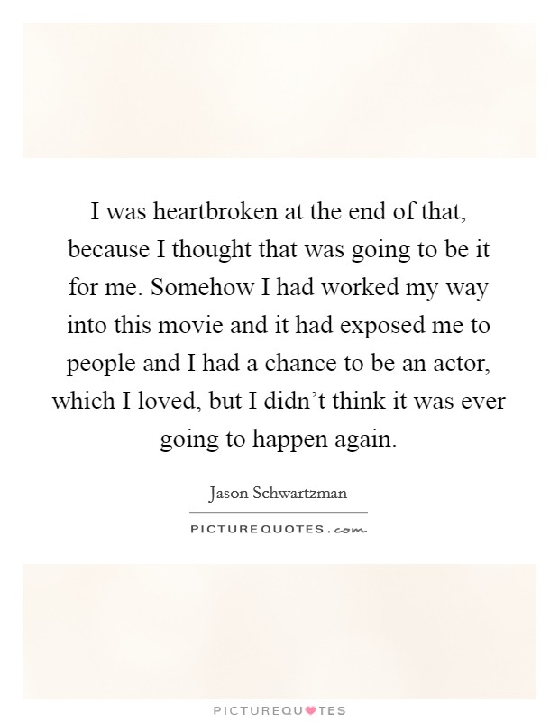 I was heartbroken at the end of that, because I thought that was going to be it for me. Somehow I had worked my way into this movie and it had exposed me to people and I had a chance to be an actor, which I loved, but I didn't think it was ever going to happen again Picture Quote #1