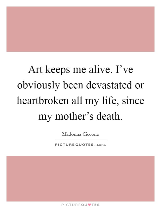 Art keeps me alive. I've obviously been devastated or heartbroken all my life, since my mother's death Picture Quote #1