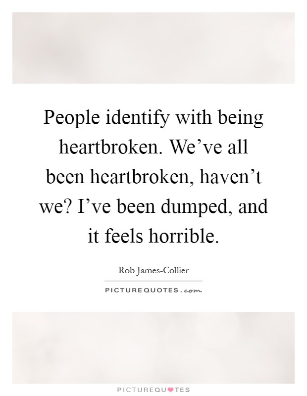 People identify with being heartbroken. We've all been heartbroken, haven't we? I've been dumped, and it feels horrible Picture Quote #1