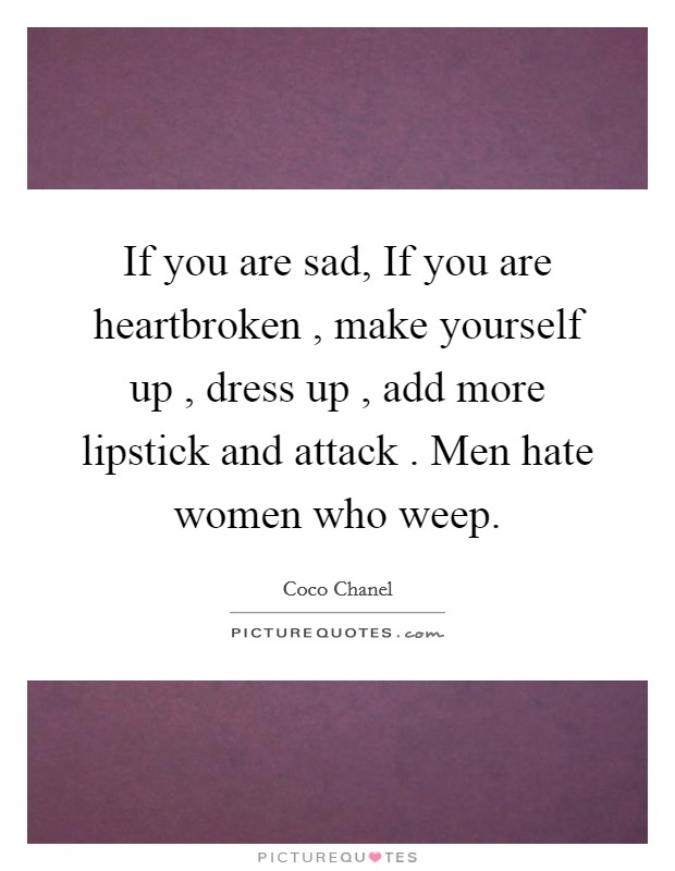 If you are sad, If you are heartbroken , make yourself up , dress up , add more lipstick and attack . Men hate women who weep Picture Quote #1