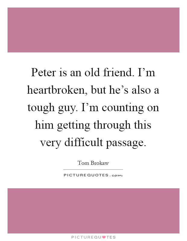 Peter is an old friend. I'm heartbroken, but he's also a tough guy. I'm counting on him getting through this very difficult passage Picture Quote #1