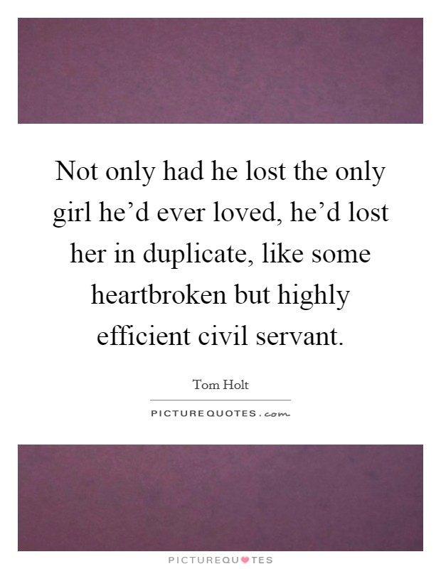 Not only had he lost the only girl he'd ever loved, he'd lost her in duplicate, like some heartbroken but highly efficient civil servant Picture Quote #1