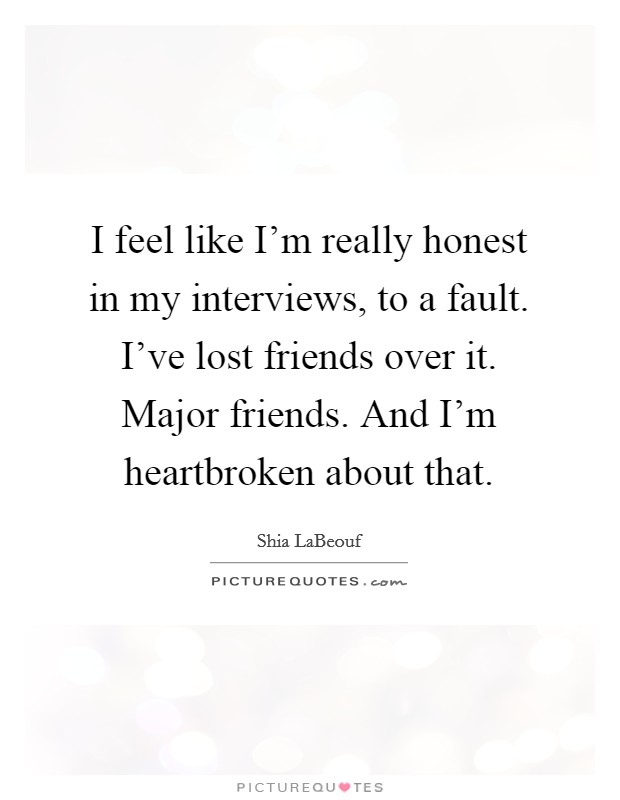 I feel like I'm really honest in my interviews, to a fault. I've lost friends over it. Major friends. And I'm heartbroken about that Picture Quote #1