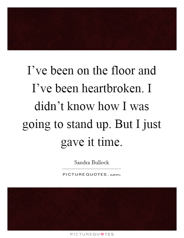 I've been on the floor and I've been heartbroken. I didn't know how I was going to stand up. But I just gave it time Picture Quote #1
