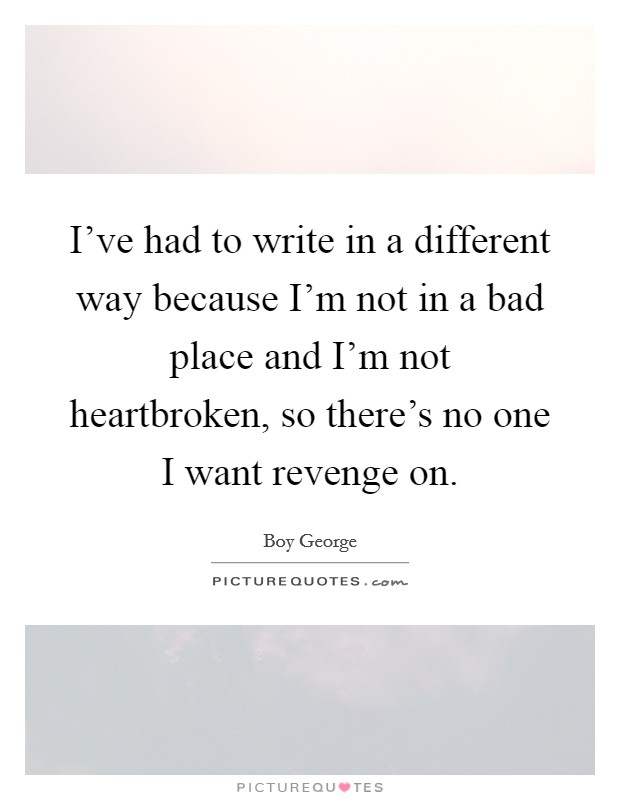 I've had to write in a different way because I'm not in a bad place and I'm not heartbroken, so there's no one I want revenge on Picture Quote #1