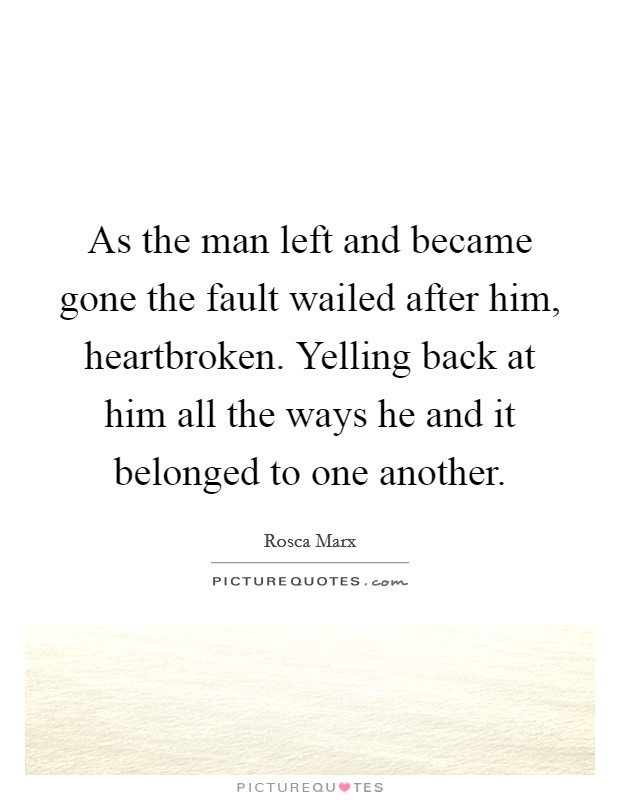 As the man left and became gone the fault wailed after him, heartbroken. Yelling back at him all the ways he and it belonged to one another Picture Quote #1