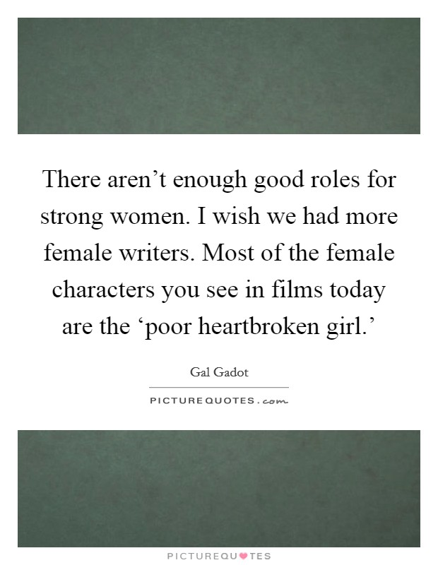 There aren't enough good roles for strong women. I wish we had more female writers. Most of the female characters you see in films today are the 'poor heartbroken girl.' Picture Quote #1
