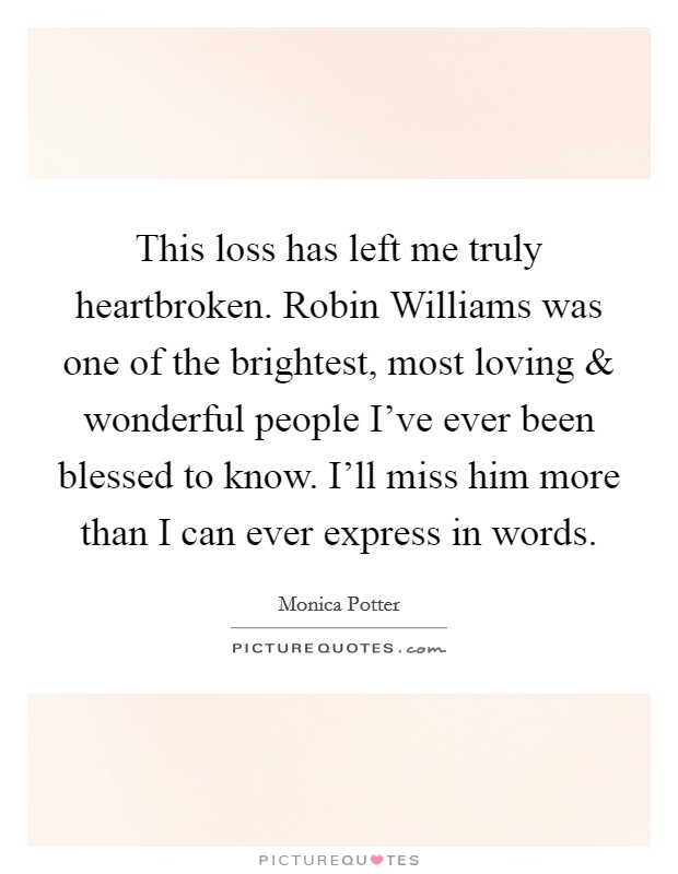 This loss has left me truly heartbroken. Robin Williams was one of the brightest, most loving and wonderful people I've ever been blessed to know. I'll miss him more than I can ever express in words Picture Quote #1