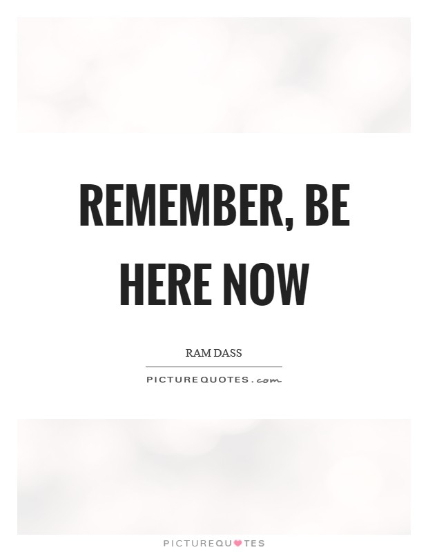 Remember, Be Here Now Picture Quote #1