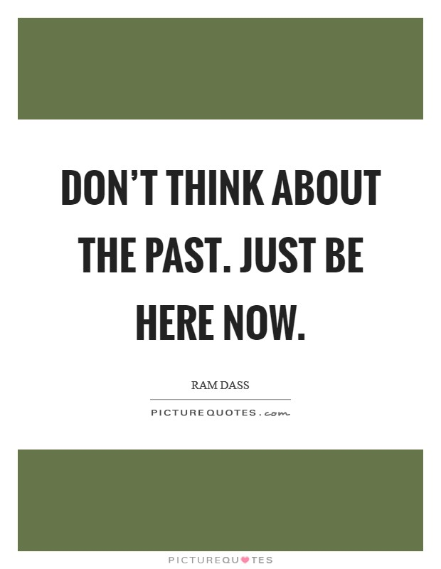 Don't think about the past. Just be here now Picture Quote #1