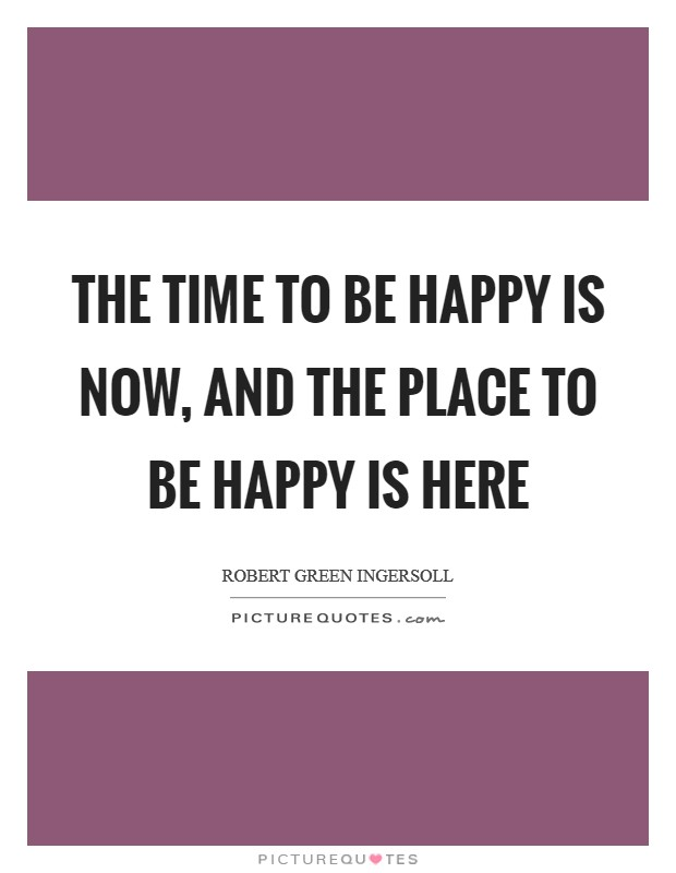 The time to be happy is now, and the place to be happy is here Picture Quote #1