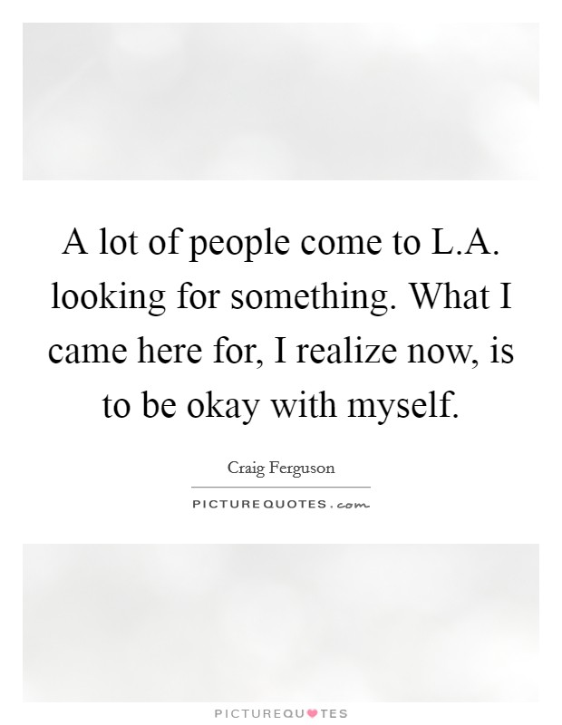 A lot of people come to L.A. looking for something. What I came here for, I realize now, is to be okay with myself Picture Quote #1