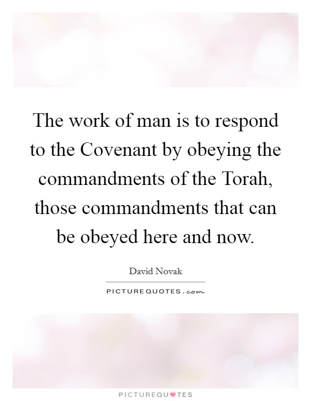 The work of man is to respond to the Covenant by obeying the commandments of the Torah, those commandments that can be obeyed here and now Picture Quote #1