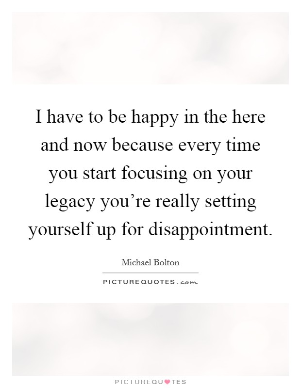 I have to be happy in the here and now because every time you start focusing on your legacy you're really setting yourself up for disappointment Picture Quote #1