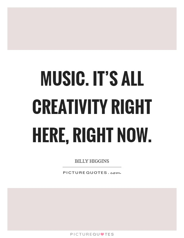 Music. It's all creativity right here, right now Picture Quote #1