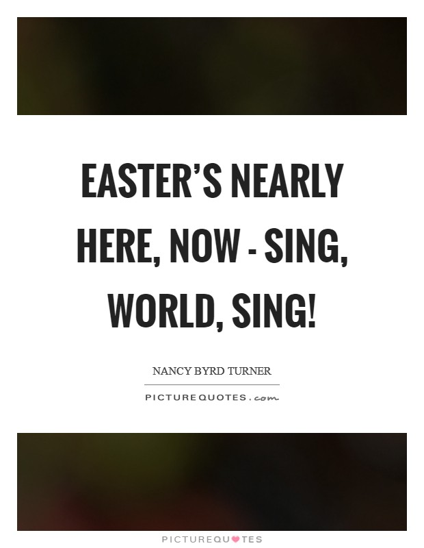 Easter's nearly here, now - Sing, world, sing! Picture Quote #1