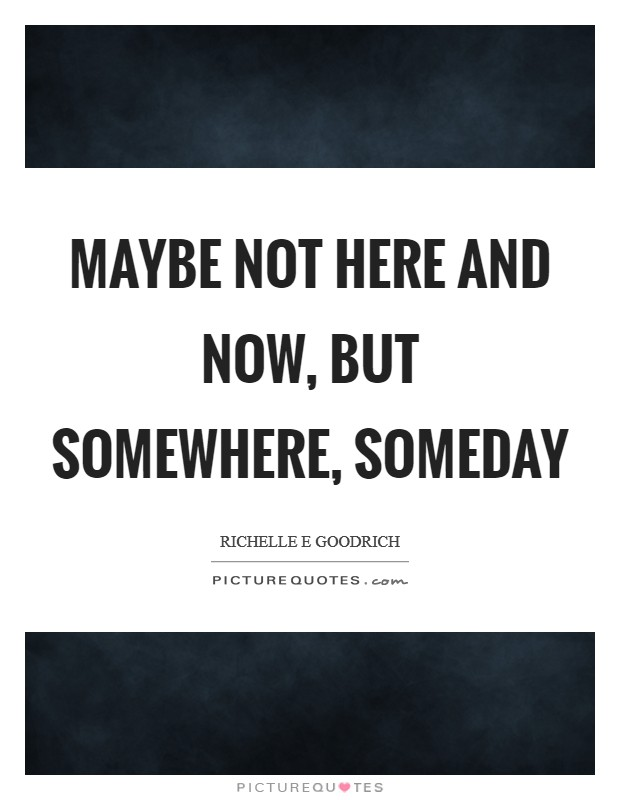 Maybe not here and now, but somewhere, someday Picture Quote #1